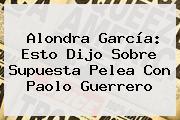Alondra García: Esto Dijo Sobre Supuesta Pelea Con <b>Paolo Guerrero</b>