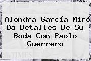 Alondra García Miró Da Detalles De Su Boda Con <b>Paolo Guerrero</b>