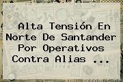 Alta Tensión En Norte De Santander Por Operativos Contra Alias <b>...</b>