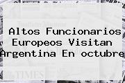 Altos Funcionarios Europeos Visitan Argentina En <b>octubre</b>