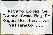 Álvaro López Se Corona Como <b>Rey De Reyes</b> Del Festival Vallenato ...