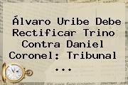 Álvaro Uribe Debe Rectificar Trino Contra Daniel Coronel: Tribunal ...