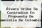 Álvaro Uribe Se Contradice En Propuesta De <b>amnistía</b> De Colombia