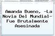 <b>Amanda Bueno</b>, ?La Novia Del Mundial? Fue Brutalmente Asesinada