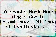 <b>Amaranta Hank</b> Hará Orgía Con 5 Colombianos, Si Gana El Candidato ...