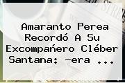 Amaranto Perea Recordó A Su Excompañero <b>Cléber Santana</b>: ?era ...