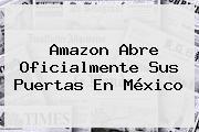 <b>Amazon</b> Abre Oficialmente Sus Puertas En <b>México</b>