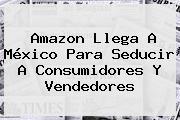 <b>Amazon</b> Llega A <b>México</b> Para Seducir A Consumidores Y Vendedores