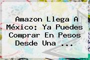 <b>Amazon</b> Llega A <b>México</b>: Ya Puedes Comprar En Pesos Desde Una <b>...</b>