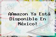 ¡<b>Amazon</b> Ya Está Disponible En <b>México</b>!