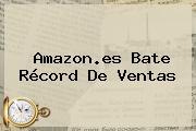 <b>Amazon</b>.es Bate Récord De Ventas