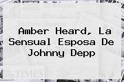 Amber Heard, La Sensual Esposa De <b>Johnny Depp</b>
