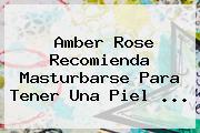 Amber Rose Recomienda Masturbarse Para Tener Una Piel ...