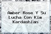 <b>Amber Rose</b> Y Su Lucha Con Kim Kardashian