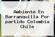 Ambiente En Barranquilla Por <b>partido Colombia Chile</b>