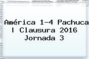 América 1-4 Pachuca   Clausura 2016 <b>Jornada 3</b>