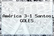 <b>América</b> 3-1 <b>Santos</b>: GOLES