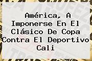 América, A Imponerse En El Clásico De Copa Contra El <b>Deportivo Cali</b>