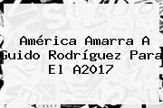 América Amarra A <b>Guido Rodríguez</b> Para El A2017