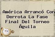<b>América</b> Arrancó Con Derrota La Fase Final Del Torneo Águila