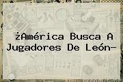 ¿América Busca A Jugadores De León?