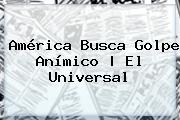 <b>América</b> Busca Golpe Anímico |<b> El Universal