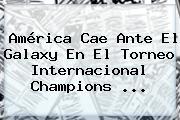 <b>América</b> Cae Ante El <b>Galaxy</b> En El Torneo Internacional Champions <b>...</b>