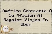 <b>América</b> Consiente A Su Afición Al Regalar Viajes En Uber