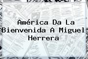 América Da La Bienvenida A <b>Miguel Herrera</b>