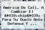 <b>América De Cali</b>, A Cambiar El &#039;chip&#039; Para Su Duelo Ante Defensa Y ...