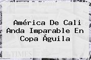 América De Cali Anda Imparable En <b>Copa Águila</b>