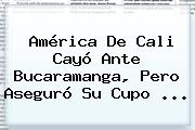 <b>América De Cali</b> Cayó Ante Bucaramanga, Pero Aseguró Su Cupo ...