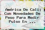 <b>América De Cali</b>: Con Novedades De Peso Para Medir Pulso En ...