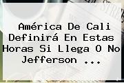 <b>América De Cali</b> Definirá En Estas Horas Si Llega O No Jefferson ...