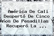 <b>América</b> De Cali Despertó De Cinco Años De Pesadillas Y Recuperó La ...