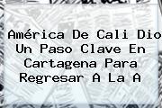 <b>América De Cali</b> Dio Un Paso Clave En Cartagena Para Regresar A La A
