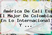 <b>América De Cali</b> Es El Mejor De Colombia En Lo Internacional Y ...