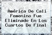 <b>América De Cali</b> Femenino Fue Eliminado En Los Cuartos De Final