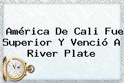 <b>América De Cali</b> Fue Superior Y Venció A River Plate