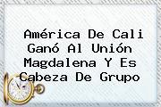 <b>América De Cali</b> Ganó Al Unión Magdalena Y Es Cabeza De Grupo
