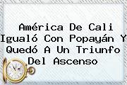 <b>América De Cali</b> Igualó Con Popayán Y Quedó A Un Triunfo Del Ascenso