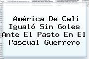 <b>América De Cali</b> Igualó Sin Goles Ante El Pasto En El Pascual Guerrero