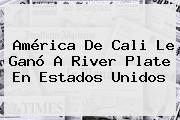<b>América De Cali</b> Le Ganó A <b>River Plate</b> En Estados Unidos