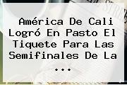 <b>América</b> De Cali Logró En Pasto El Tiquete Para Las Semifinales De La ...