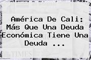 <b>América De Cali</b>: Más Que Una Deuda Económica Tiene Una Deuda ...