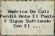 <b>América De Cali</b> Perdió Ante El Pasto Y Sigue Sufriendo Con El ...