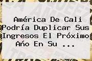 <b>América</b> De Cali Podría Duplicar Sus Ingresos El Próximo Año En Su ...