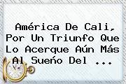 <b>América De Cali</b>, Por Un Triunfo Que Lo Acerque Aún Más Al Sueño Del ...