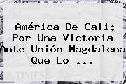 <b>América De Cali</b>: Por Una Victoria Ante Unión Magdalena Que Lo ...