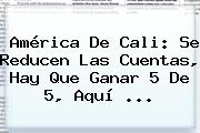 <b>América De Cali</b>: Se Reducen Las Cuentas, Hay Que Ganar 5 De 5, Aquí ...